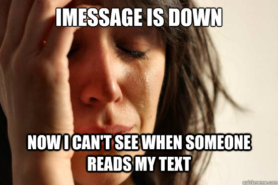 imessage is down now i cant see when someone reads my text - First World Problems