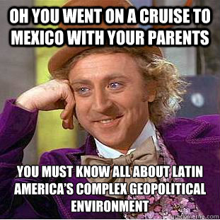 oh you went on a cruise to mexico with your parents you must - Condescending Wonka