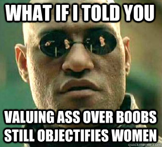 what if i told you valuing ass over boobs still objectifies  - Matrix Morpheus