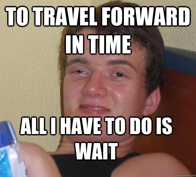 to travel forward in time all i have to do is wait - 10 Guy