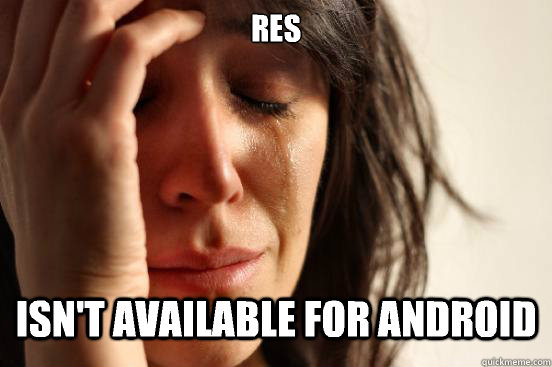res isnt available for android - First World Problems
