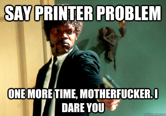 say printer problem one more time motherfucker i dare you - ANGRY SAMUEL