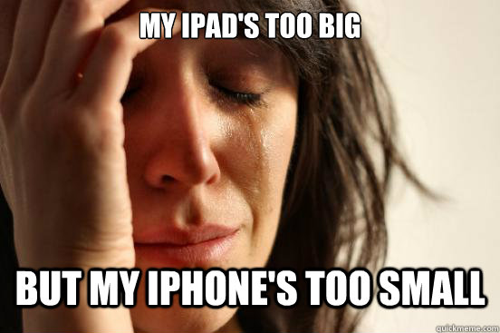 my ipads too big but my iphones too small - First World Problems