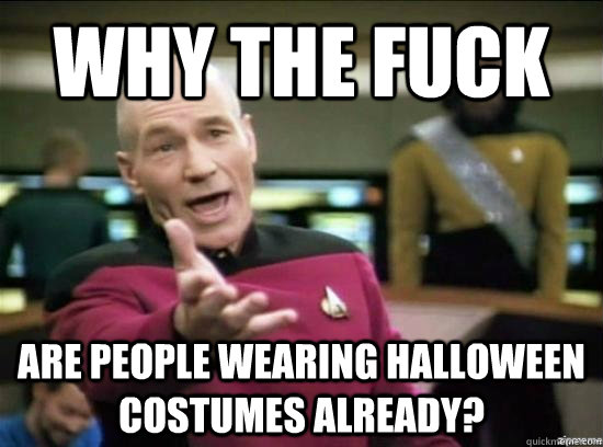 why the fuck are people wearing halloween costumes already - Annoyed Picard HD