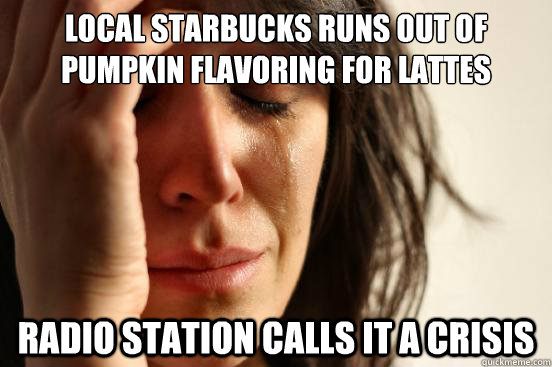 local starbucks runs out of pumpkin flavoring for lattes rad - First World Problems