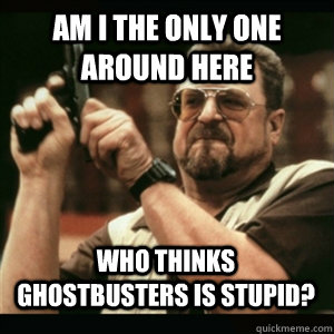 am i the only one around here who thinks ghostbusters is stu - AM I THE ONLY ONE AROUND HERE