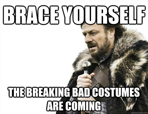 brace yourself the breaking bad costumes are coming - BRACEYOSELVES