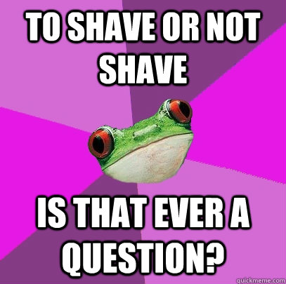 to shave or not shave is that ever a question - Foul Bachelorette Frog