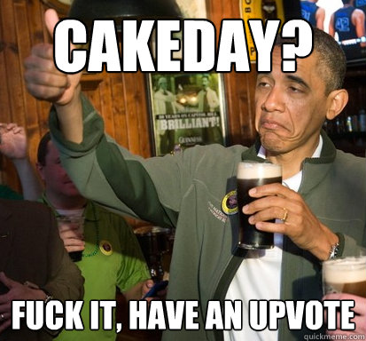 cakeday fuck it have an upvote - Upvote Obama