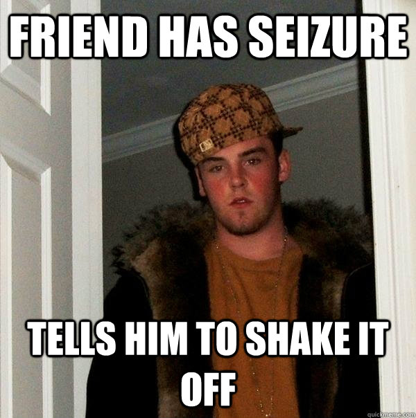 friend has seizure tells him to shake it off - Scumbag Steve