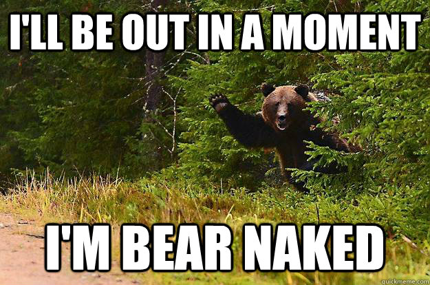 ill be out in a moment im bear naked - 