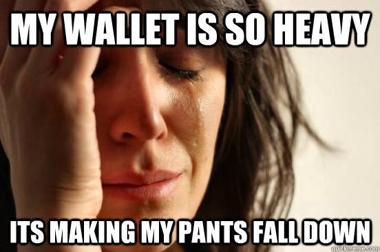 my wallet is so heavy its making my pants fall down - First World Problems