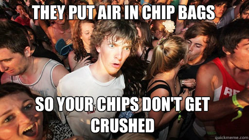they put air in chip bags so your chips dont get crushed - Sudden Clarity Clarence