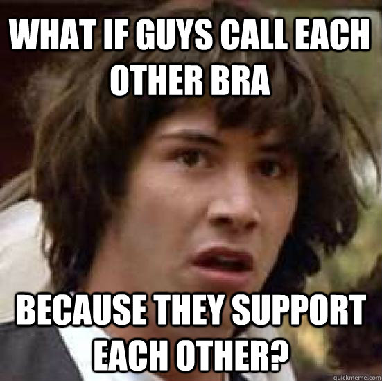 what if guys call each other bra because they support each o - conspiracy keanu