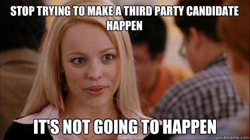stop trying to make a third party candidate happen its not  - regina george