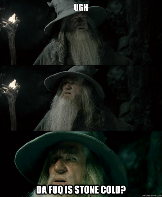 ugh da fuq is stone cold - Confused Gandalf