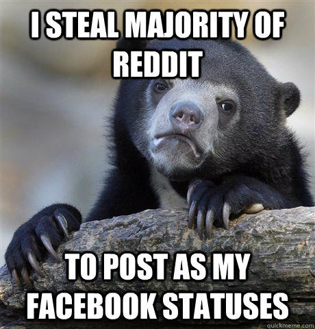 i steal majority of reddit to post as my facebook statuses - Confession Bear