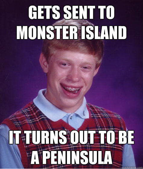 gets sent to monster island it turns out to be a peninsula c - Bad Luck Brian