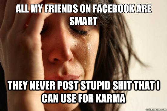 all my friends on facebook are smart they never post stupid  - First World Problems