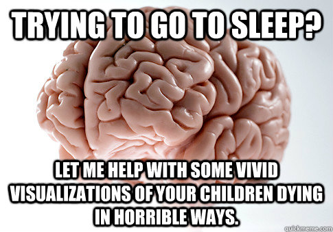 trying to go to sleep let me help with some vivid visualiza - Scumbag Brain