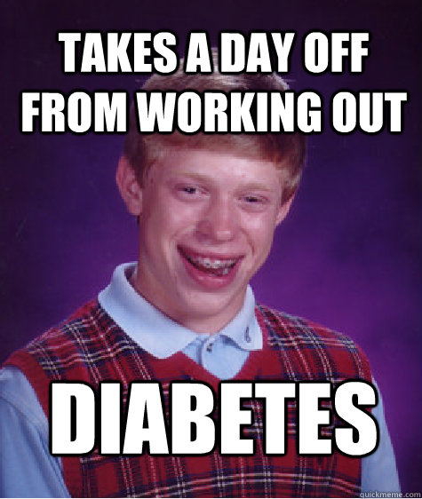 takes a day off from working out diabetes - Bad Luck Brian