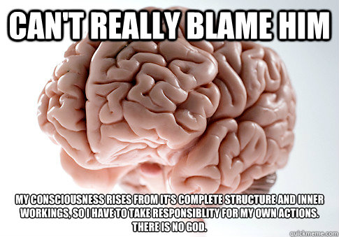 cant really blame him my consciousness rises from its comp - Scumbag Brain