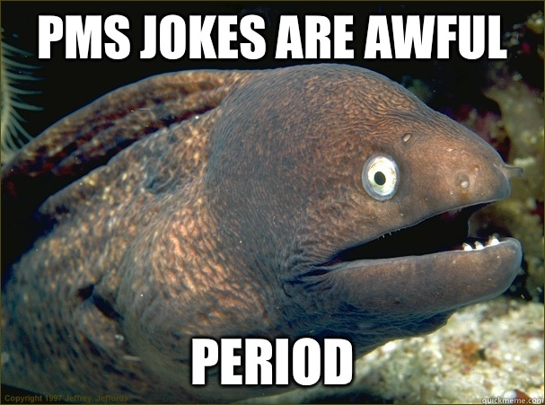 PMS JOKES ARE AWFUL PERIOD - Bad Joke Eel