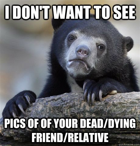 i dont want to see pics of of your deaddying friendrelati - Confession Bear