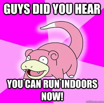 guys did you hear you can run indoors now - Slowpoke