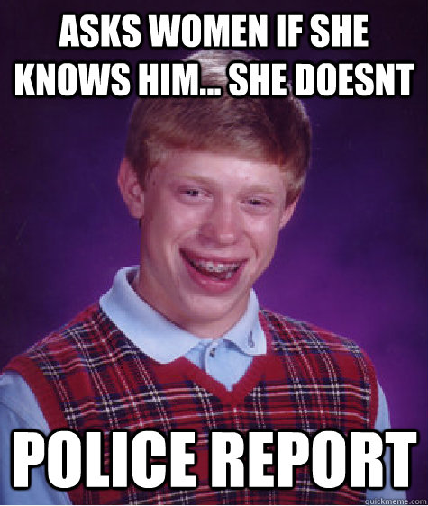 asks women if she knows him she doesnt police report - Bad Luck Brian