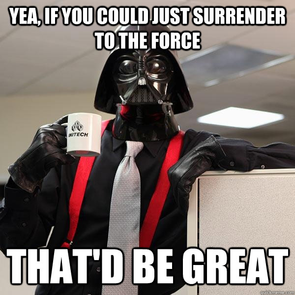 yea if you could just surrender to the force thatd be grea - Darth Lumbergh