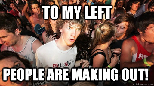 to my left people are making out  - Sudden Clarity Clarence