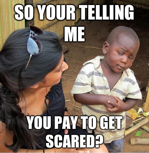 So your telling me you pay to get scared - Skeptical Third World Kid
