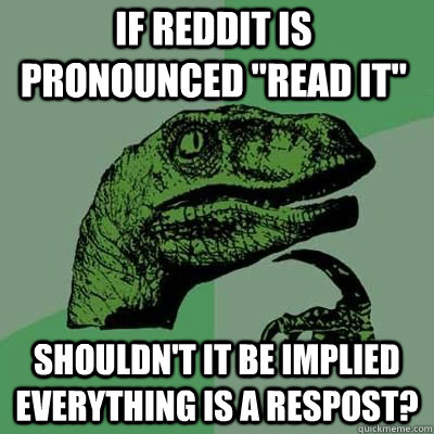 if reddit is pronounced read it shouldnt it be implied ev - Philosoraptor