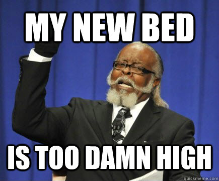 my new bed is too damn high - Too Damn High