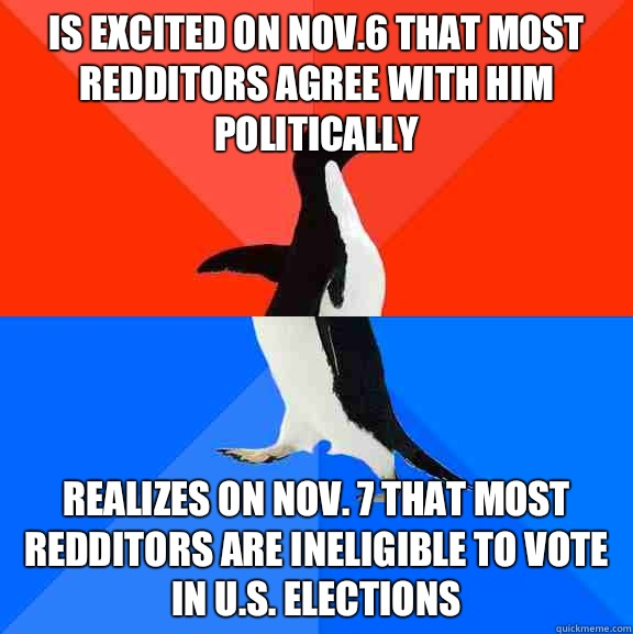 Is excited on Nov6 that most redditors agree with him politi - Socially Awesome Awkward Penguin