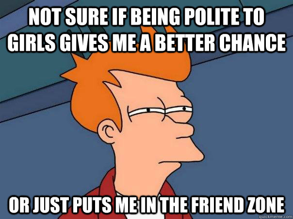 not sure if being polite to girls gives me a better chance o - Futurama Fry