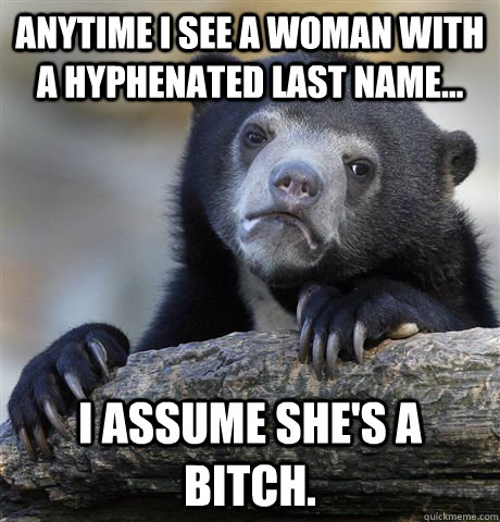 anytime i see a woman with a hyphenated last name i assum - Confession Bear