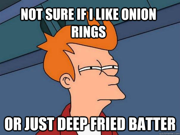 not sure if i like onion rings or just deep fried batter - Futurama Fry