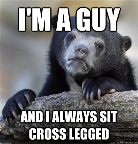 im a guy and i always sit cross legged - Confession Bear