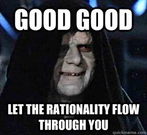 good good let the rationality flow through you -