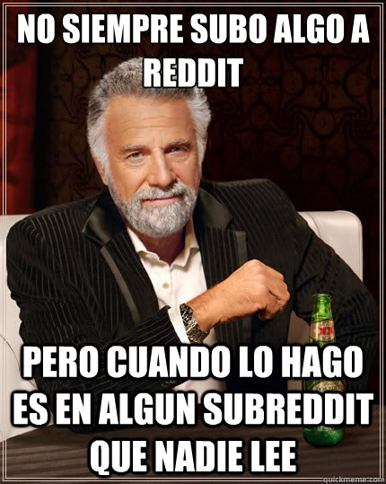 no siempre subo algo a reddit pero cuando lo hago es en algu - The Most Interesting Man In The World