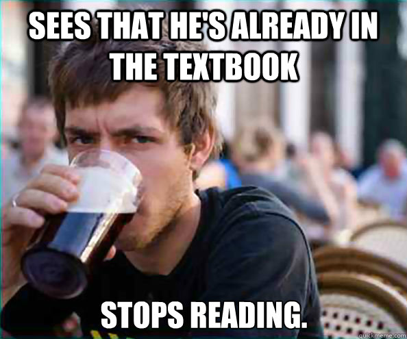 sees that hes already in the textbook stops reading - Lazy College Senior
