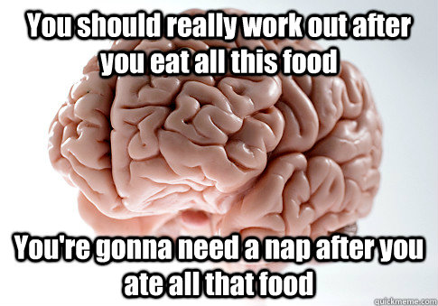 you should really work out after you eat all this food your - Scumbag Brain