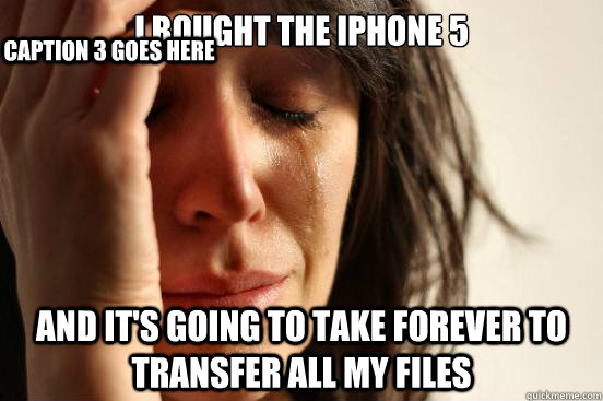 i bought the iphone 5 and its going to take forever to tran - First World Problems