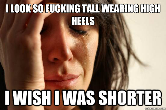 i look so fucking tall wearing high heels i wish i was short - First World Problems