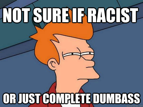 not sure if racist or just complete dumbass - Futurama Fry