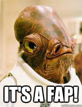its a fap - Admirable Ackbar