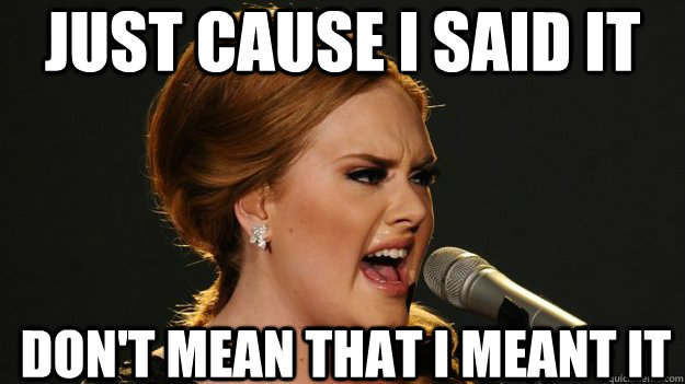 just cause i said it dont mean that i meant it - Angry Advice Adele