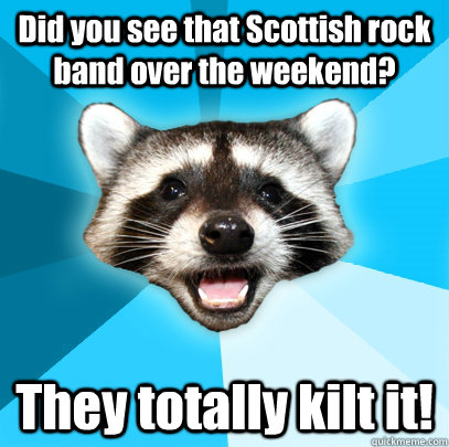 did you see that scottish rock band over the weekend they t - Lame Pun Coon